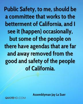 Assemblyman Jay La Suer - Public Safety, to me, should be a committee that works to the betterment of California, and I see it (happen) occasionally, but some of the people on there have agendas that are far and away removed from the good and safety of the people of California.