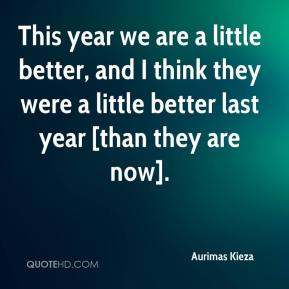 This year we are a little better, and I think they were a little better last year [than they are now].