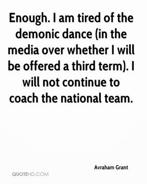 Avraham Grant - Enough. I am tired of the demonic dance (in the media over whether I will be offered a third term). I will not continue to coach the national team.