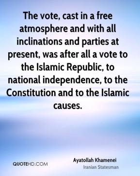 Ayatollah Khamenei - The vote, cast in a free atmosphere and with all inclinations and parties at present, was after all a vote to the Islamic Republic, to national independence, to the Constitution and to the Islamic causes.