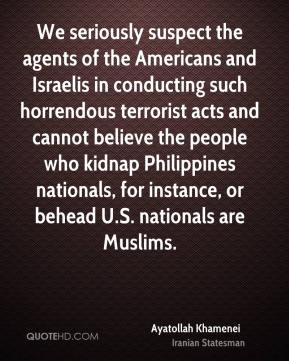 Ayatollah Khamenei - We seriously suspect the agents of the Americans and Israelis in conducting such horrendous terrorist acts and cannot believe the people who kidnap Philippines nationals, for instance, or behead U.S. nationals are Muslims.