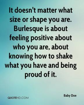 It doesn't matter what size or shape you are. Burlesque is about feeling positive about who you are, about knowing how to shake what you have and being proud of it.