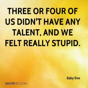 Baby Doe - Three or four of us didn't have any talent, and we felt really stupid.