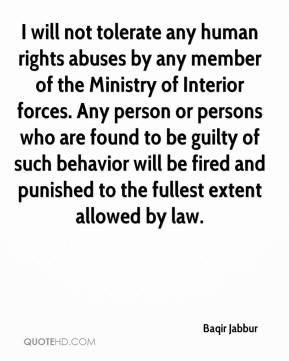 Baqir Jabbur - I will not tolerate any human rights abuses by any member of the Ministry of Interior forces. Any person or persons who are found to be guilty of such behavior will be fired and punished to the fullest extent allowed by law.