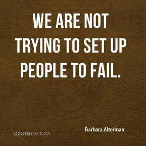 Barbara Alterman - We are not trying to set up people to fail.