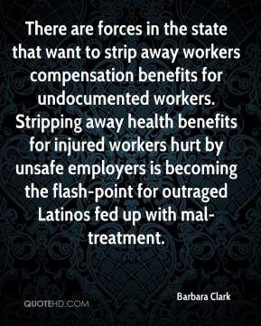 Barbara Clark - There are forces in the state that want to strip away workers compensation benefits for undocumented workers. Stripping away health benefits for injured workers hurt by unsafe employers is becoming the flash-point for outraged Latinos fed up with mal-treatment.