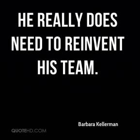 Barbara Kellerman - He really does need to reinvent his team.