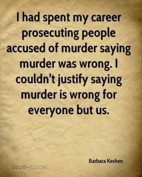 Barbara Keshen - I had spent my career prosecuting people accused of murder saying murder was wrong. I couldn't justify saying murder is wrong for everyone but us.