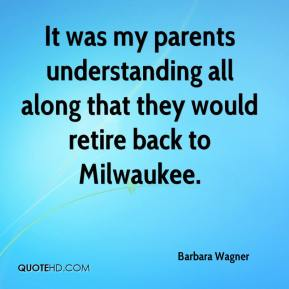 Barbara Wagner - It was my parents understanding all along that they would retire back to Milwaukee.