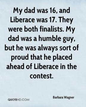 Barbara Wagner - My dad was 16, and Liberace was 17. They were both finalists. My dad was a humble guy, but he was always sort of proud that he placed ahead of Liberace in the contest.