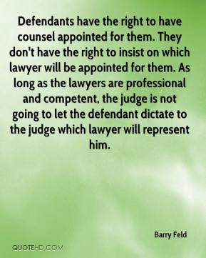 Barry Feld - Defendants have the right to have counsel appointed for them. They don't have the right to insist on which lawyer will be appointed for them. As long as the lawyers are professional and competent, the judge is not going to let the defendant dictate to the judge which lawyer will represent him.