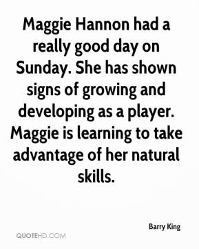 Barry King - Maggie Hannon had a really good day on Sunday. She has shown signs of growing and developing as a player. Maggie is learning to take advantage of her natural skills.