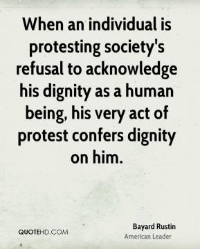 Bayard Rustin - When an individual is protesting society's refusal to acknowledge his dignity as a human being, his very act of protest confers dignity on him.