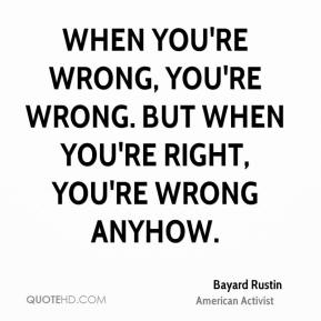 When you're wrong, you're wrong. But when you're right, you're wrong anyhow.