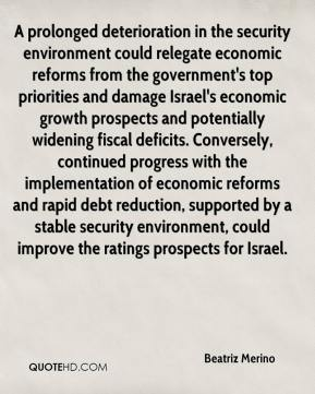 Beatriz Merino - A prolonged deterioration in the security environment could relegate economic reforms from the government's top priorities and damage Israel's economic growth prospects and potentially widening fiscal deficits. Conversely, continued progress with the implementation of economic reforms and rapid debt reduction, supported by a stable security environment, could improve the ratings prospects for Israel.