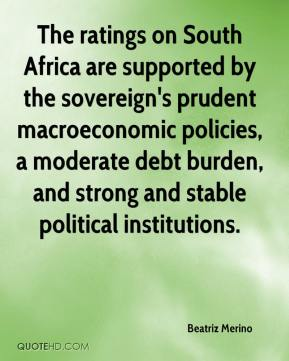 Beatriz Merino - The ratings on South Africa are supported by the sovereign's prudent macroeconomic policies, a moderate debt burden, and strong and stable political institutions.
