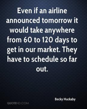 Becky Huckaby - Even if an airline announced tomorrow it would take anywhere from 60 to 120 days to get in our market. They have to schedule so far out.