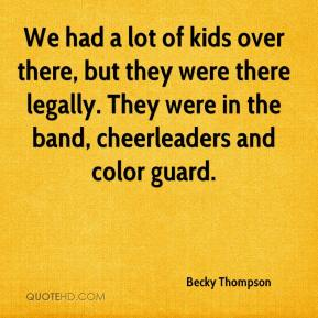 Becky Thompson - We had a lot of kids over there, but they were there legally. They were in the band, cheerleaders and color guard.