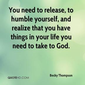 Becky Thompson - You need to release, to humble yourself, and realize that you have things in your life you need to take to God.