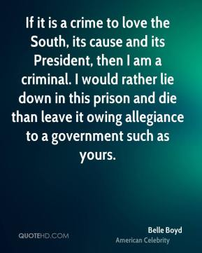 Belle Boyd - If it is a crime to love the South, its cause and its President, then I am a criminal. I would rather lie down in this prison and die than leave it owing allegiance to a government such as yours.