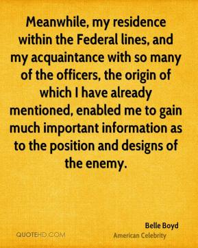 Meanwhile, my residence within the Federal lines, and my acquaintance with so many of the officers, the origin of which I have already mentioned, enabled me to gain much important information as to the position and designs of the enemy.