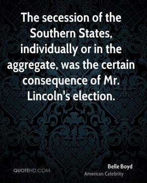 Belle Boyd - The secession of the Southern States, individually or in the aggregate, was the certain consequence of Mr. Lincoln's election.