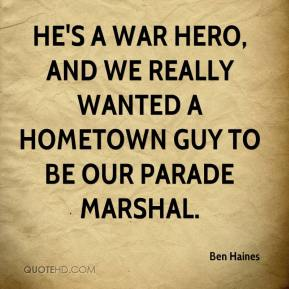Ben Haines - He's a war hero, and we really wanted a hometown guy to be our parade marshal.