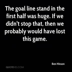 Ben Hinson - The goal line stand in the first half was huge. If we didn't stop that, then we probably would have lost this game.