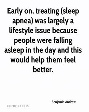 Benjamin Andrew - Early on, treating (sleep apnea) was largely a lifestyle issue because people were falling asleep in the day and this would help them feel better.