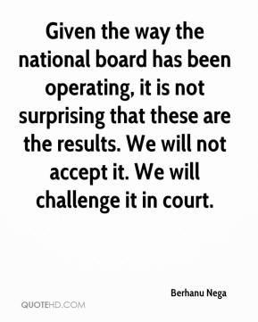 Berhanu Nega - Given the way the national board has been operating, it is not surprising that these are the results. We will not accept it. We will challenge it in court.