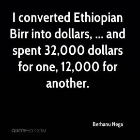 Berhanu Nega - I converted Ethiopian Birr into dollars, ... and spent 32,000 dollars for one, 12,000 for another.