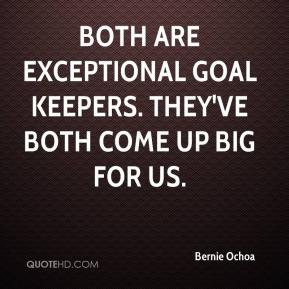 Bernie Ochoa - Both are exceptional goal keepers. They've both come up big for us.