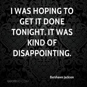 Bershawn Jackson - I was hoping to get it done tonight. It was kind of disappointing.