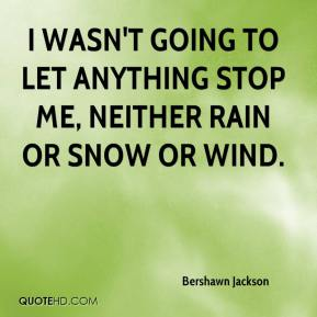 I wasn't going to let anything stop me, neither rain or snow or wind.