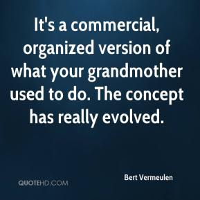 Bert Vermeulen - It's a commercial, organized version of what your grandmother used to do. The concept has really evolved.