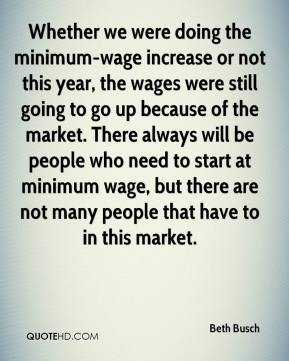 Beth Busch - Whether we were doing the minimum-wage increase or not this year, the wages were still going to go up because of the market. There always will be people who need to start at minimum wage, but there are not many people that have to in this market.