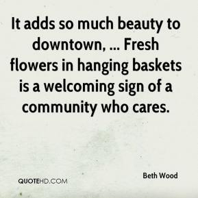 Beth Wood - It adds so much beauty to downtown, ... Fresh flowers in hanging baskets is a welcoming sign of a community who cares.