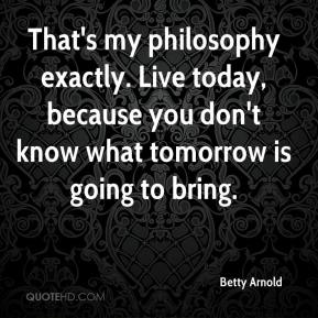 Betty Arnold - That's my philosophy exactly. Live today, because you don't know what tomorrow is going to bring.