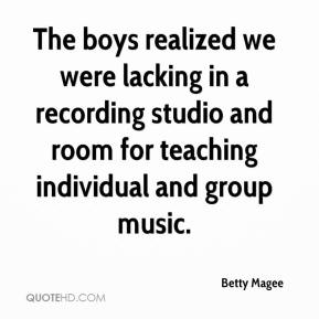 Betty Magee - The boys realized we were lacking in a recording studio and room for teaching individual and group music.