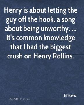 Bif Naked - Henry is about letting the guy off the hook, a song about being unworthy, ... It's common knowledge that I had the biggest crush on Henry Rollins.