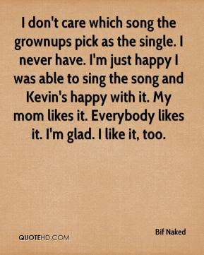Bif Naked - I don't care which song the grownups pick as the single. I never have. I'm just happy I was able to sing the song and Kevin's happy with it. My mom likes it. Everybody likes it. I'm glad. I like it, too.