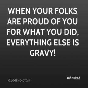 Bif Naked - When your folks are proud of you for what you did, everything else is gravy!