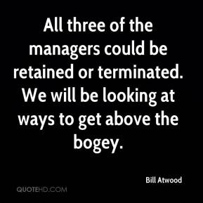 Bill Atwood - All three of the managers could be retained or terminated. We will be looking at ways to get above the bogey.
