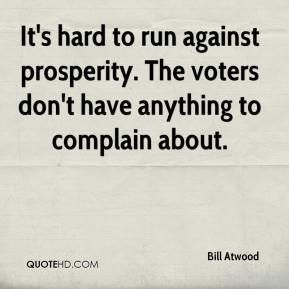 Bill Atwood - It's hard to run against prosperity. The voters don't have anything to complain about.