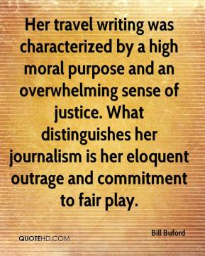 Bill Buford - Her travel writing was characterized by a high moral purpose and an overwhelming sense of justice. What distinguishes her journalism is her eloquent outrage and commitment to fair play.