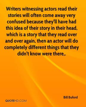 Bill Buford - Writers witnessing actors read their stories will often come away very confused because they'll have had this idea of their story in their head, which is a story that they read over and over again, then an actor will do completely different things that they didn't know were there.