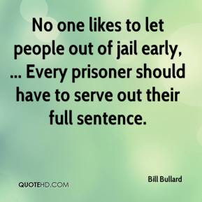 Bill Bullard - No one likes to let people out of jail early, ... Every prisoner should have to serve out their full sentence.