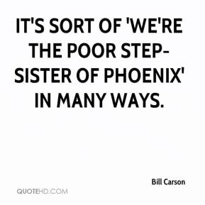 Bill Carson - It's sort of 'We're the poor step-sister of Phoenix' in many ways.