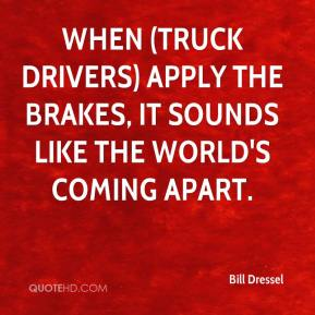 Bill Dressel - When (truck drivers) apply the brakes, it sounds like the world's coming apart.