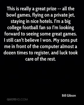 Bill Gibson - This is really a great prize -- all the bowl games, flying on a private jet, staying in nice hotels. I'm a big college football fan so I'm looking forward to seeing some great games. I still can't believe I won. My sons put me in front of the computer almost a dozen times to register, and luck took care of the rest.